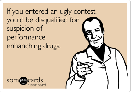 If you entered an ugly contest, you'd be disqualified for suspicion of performance enhanching drugs.