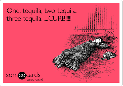 One, tequila, two tequila, three tequila......CURB!!!!!!