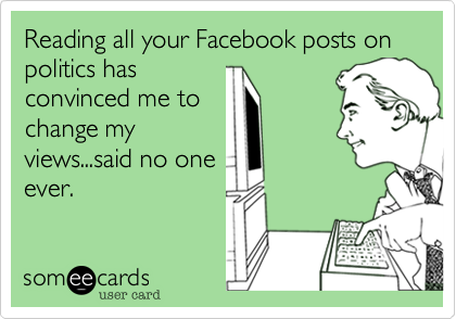 Reading all your Facebook posts on politics has convinced me to change my views...said no one ever.