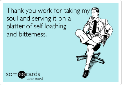 Thank you work for taking my soul and serving it on a platter of self loathing and bitterness.