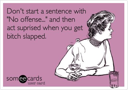 """Don't start a sentence with """"No offense..."""" and then act suprised when you get bitch slapped."""