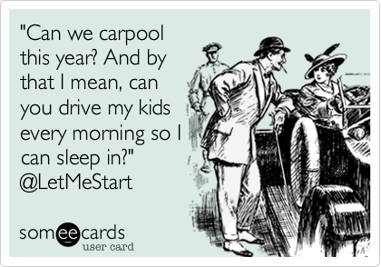 """""""Can we carpool this year? And by that I mean, can you drive my kids every morning so I can sleep in?"""" @LetMeStart"""
