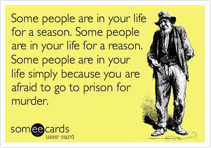 Some people are in your life for a season. Some people are in your life for a reason. Some people are in your life simply because you are afraid to go to prison for murder.