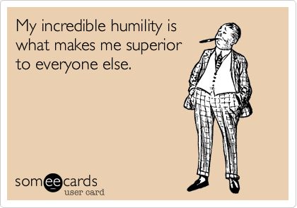 My incredible humility is what makes me superior to everyone else.
