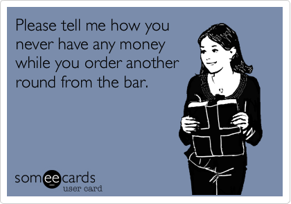 Please tell me how you never have any money while you order another round from the bar.