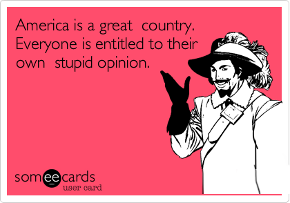America is a great  country. Everyone is entitled to their own  stupid opinion.