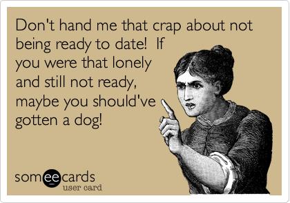 Don't hand me that crap about not being ready to date!  If you were that lonely and still not ready, maybe you should've gotten a dog!