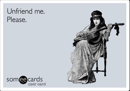 Unfriend me. Please.