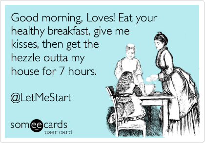 Good morning, Loves! Eat your healthy breakfast, give me kisses, then get the hezzle outta my house for 7 hours.  @LetMeStart