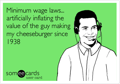 Minimum wage laws... artificially inflating the value of the guy making my cheeseburger since 1938