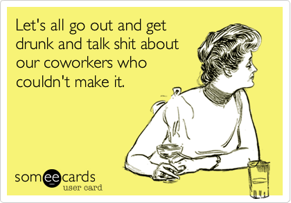 Let's all go out and get drunk and talk shit about our coworkers who couldn't make it.