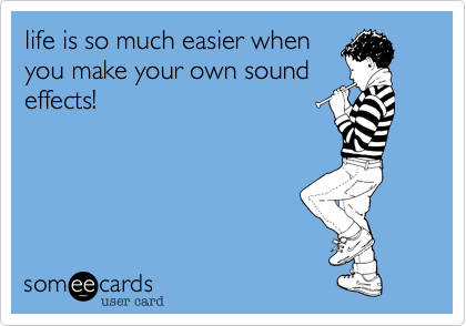 life is so much easier when you make your own sound effects!