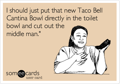 """I should just put that new Taco Bell Cantina Bowl directly in the toilet bowl and cut out the middle man."""""""