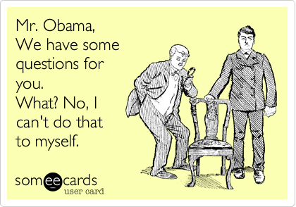 Mr. Obama,  We have some  questions for you. What? No, I  can't do that to myself.
