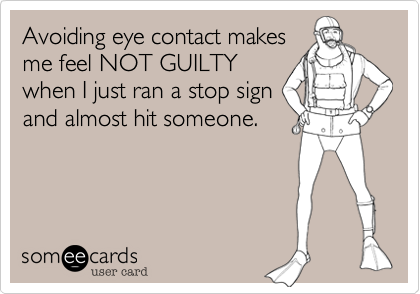 Avoiding eye contact makes  me feel NOT GUILTY when I just ran a stop sign and almost hit someone.