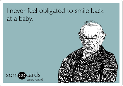 I never feel obligated to smile back at a baby.