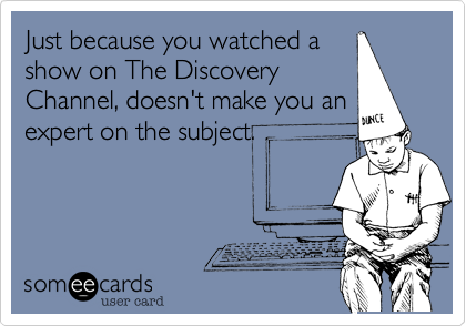 Just because you watched a show on The Discovery Channel, doesn't make you an expert on the subject.