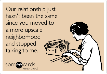 Our relationship just  hasn't been the same  since you moved to  a more upscale  neighborhood and stopped  talking to me.