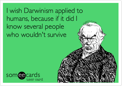 I wish Darwinism applied to humans, because if it did I know several people who wouldn't survive