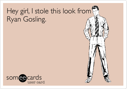 Hey girl, I stole this look from Ryan Gosling.