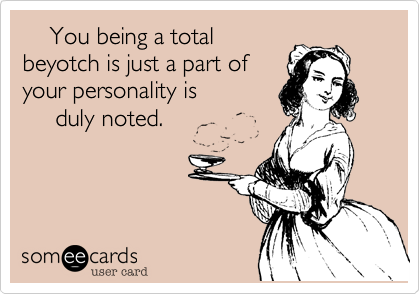 You being a total  beyotch is just a part of your personality is       duly noted.