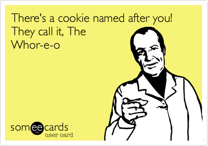 There's a cookie named after you! They call it, The Whor-e-o