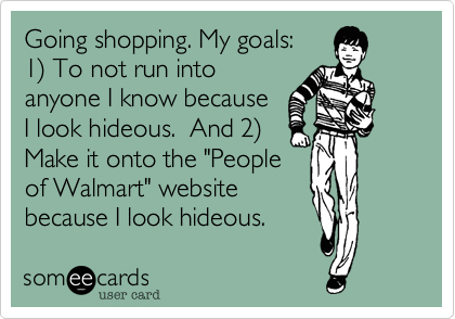 "Going shopping. My goals: 1%29 To not run into anyone I know because I look hideous.  And 2%29 Make it onto the ""People of Walmart"" website because I look hideous."