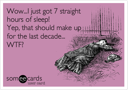 Wow...I just got 7 straight hours of sleep!  Yep, that should make up   for the last decade...  WTF?