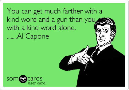 You can get much farther with a kind word and a gun than you can with a kind word alone. ........Al Capone