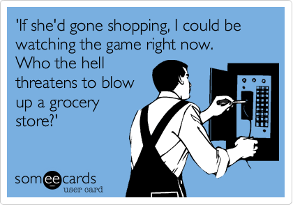 'If she'd gone shopping, I could be watching the game right now.  Who the hell threatens to blow up a grocery store?'