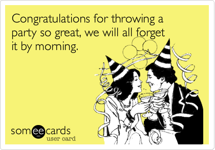 Congratulations for throwing a party so great, we will all forget it by morning.
