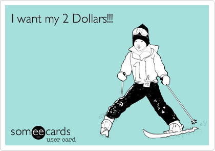 I want my 2 Dollars!!!