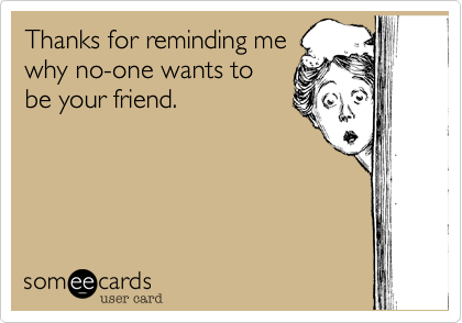 Thanks for reminding me  why no-one wants to  be your friend.