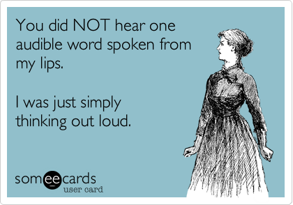 You did NOT hear one  audible word spoken from  my lips.   I was just simply thinking out loud.