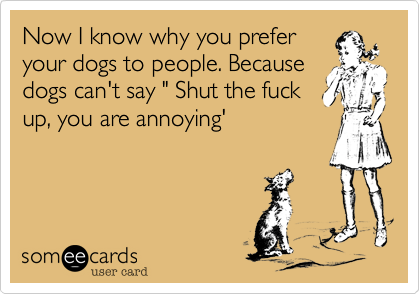 """Now I know why you prefer your dogs to people. Because dogs can't say """" Shut the fuck up, you are annoying'"""