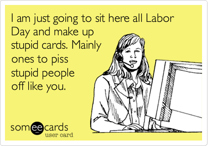 I am just going to sit here all Labor Day and make up stupid cards. Mainly ones to piss  stupid people off like you.