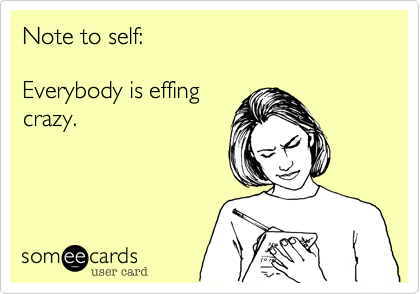 Note to self:  Everybody is effing crazy.