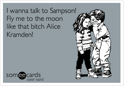 I wanna talk to Sampson! Fly me to the moon like that bitch Alice Kramden!