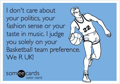 I don't care about your politics, your fashion sense or your  taste in music. I judge  you solely on your Basketball team preference. We R UK!