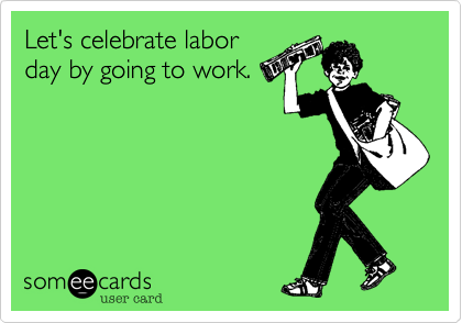 Let's celebrate labor day by going to work.