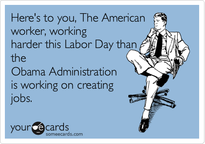Here's to you, The American worker, working harder this Labor Day than the Obama Administration is working on creating jobs.