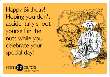 Happy Birthday! Hoping you don't accidentally shoot yourself in the nuts while you celebrate your special day!
