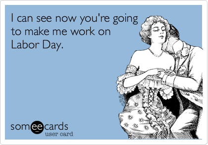 I can see now you're going to make me work on Labor Day.