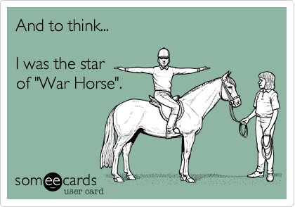 """And to think...  I was the star of """"War Horse""""."""