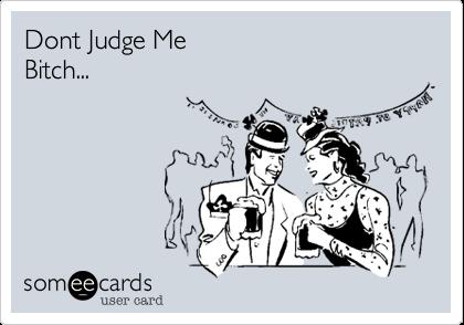 Dont Judge Me Bitch...