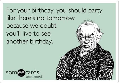 For your birthday, you should party like there's no tomorrow because we doubt you'll live to see another birthday.