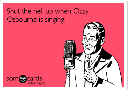 Shut the hell up when Ozzy Osbourne is singing!