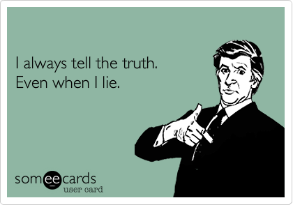 I always tell the truth. Even when I lie.