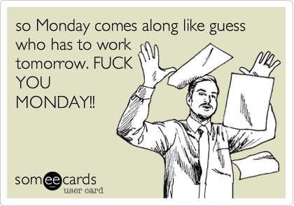 so Monday comes along like guess who has to work tomorrow. FUCK YOU MONDAY!!