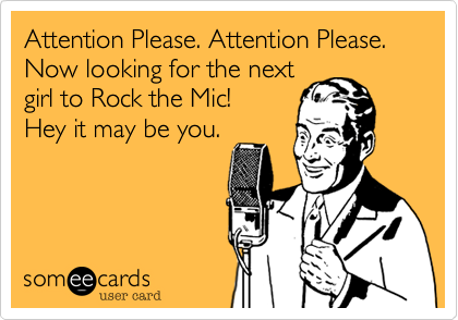 Attention Please. Attention Please. Now looking for the next girl to Rock the Mic! Hey it may be you.